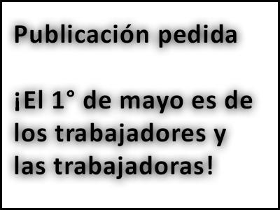 Publicación pedida. ¡El 1° de mayo es de los trabajadores y las trabajadoras!